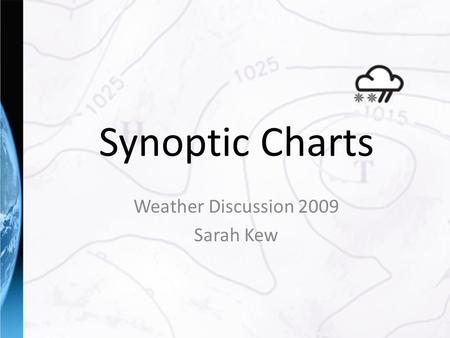 Synoptic Charts Weather Discussion 2009 Sarah Kew.