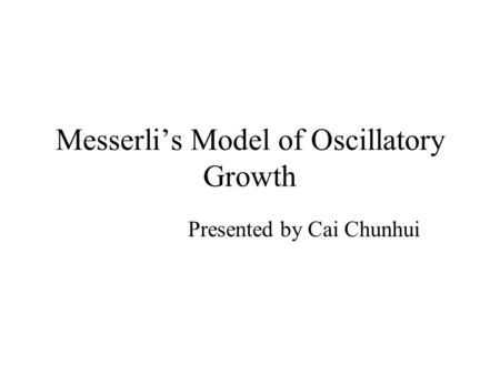 Messerli's Model of Oscillatory Growth Presented by Cai Chunhui.