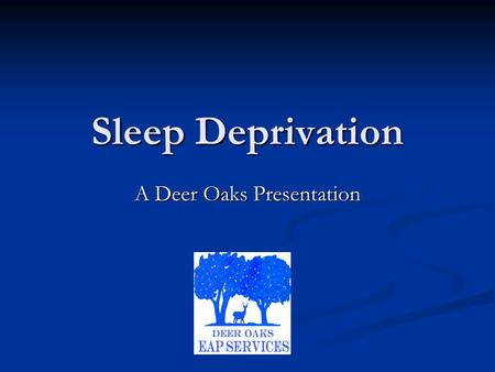 Sleep Deprivation A Deer Oaks Presentation. Sleep Deprivation Sleep disorders are a highly common medical issue that affects millions of Americans each.