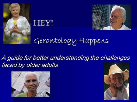 Hey! Gerontology Happens A guide for better understanding the challenges faced by older adults.