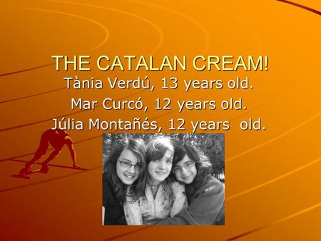 THE CATALAN CREAM! Tània Verdú, 13 years old. Mar Curcó, 12 years old. Júlia Montañés, 12 years old.