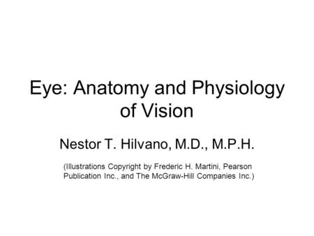 Eye: Anatomy and Physiology of Vision Nestor T. Hilvano, M.D., M.P.H. (Illustrations Copyright by Frederic H. Martini, Pearson Publication Inc., and The.