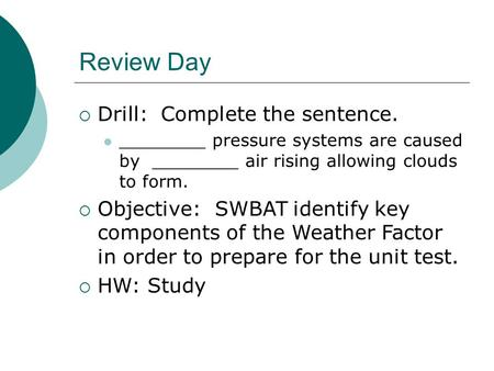 Review Day  Drill: Complete the sentence. ________ pressure systems are caused by ________ air rising allowing clouds to form.  Objective: SWBAT identify.