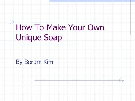 How To Make Your Own Unique Soap By Boram Kim. Easy homemade soap Use it for yourself Own creation with unique style Great gift for friends and families.