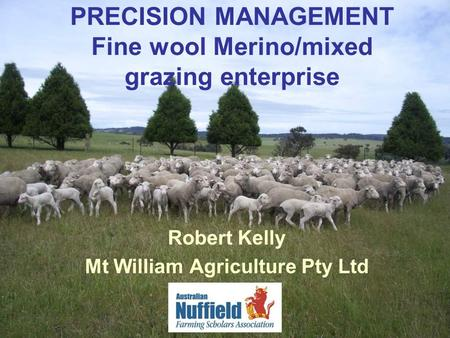 PRECISION MANAGEMENT Fine wool Merino/mixed grazing enterprise Robert Kelly Mt William Agriculture Pty Ltd.