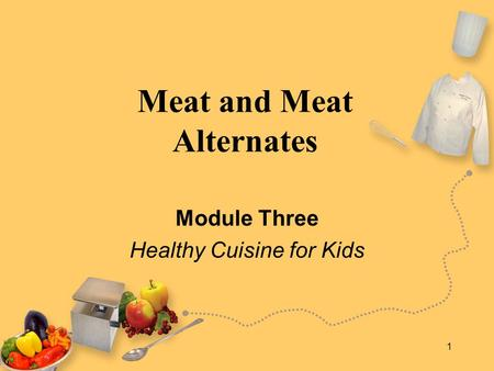 1 Meat and Meat Alternates Module Three Healthy Cuisine for Kids.