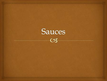  Sauces  Sauces- Thickened liquids that complement other foods.  Thousands of sauces.  Considered by many to be the most challenging skill to master.