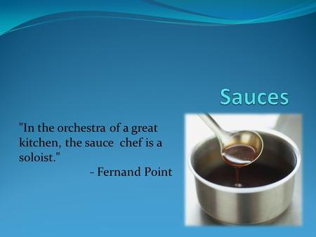 In the orchestra of a great kitchen, the sauce chef is a soloist. - Fernand Point.