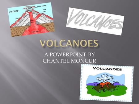A POWERPOINT BY CHANTEL MONCUR.  A volcano is a mountain that opens downward to a pool of molten rock below the surface of the earth.  Volcanic eruptions.