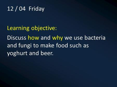 12 / 04 Friday Learning objective: Discuss how and why we use bacteria and fungi to make food such as yoghurt and beer.