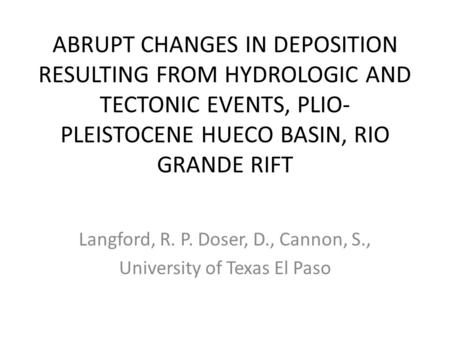 ABRUPT CHANGES IN DEPOSITION RESULTING FROM HYDROLOGIC AND TECTONIC EVENTS, PLIO- PLEISTOCENE HUECO BASIN, RIO GRANDE RIFT Langford, R. P. Doser, D., Cannon,