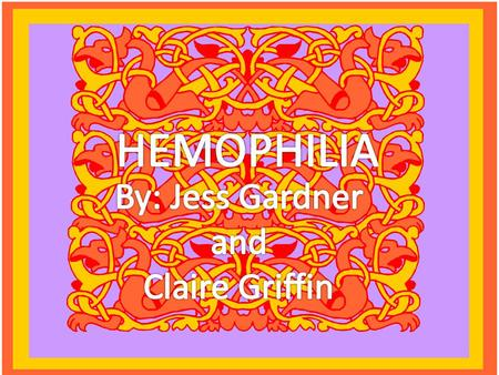 HEMOPHILIA By: Jess Gardner and Claire Griffin.