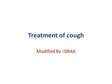 Treatment of cough Modified By :ISRAA. cough Cough is a useful physiological mechanism that serves to clear the respiratory passages of foreign material.