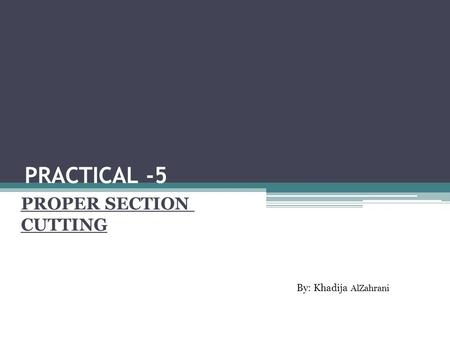 PRACTICAL -5 PROPER SECTION CUTTING By: Khadija AlZahrani.