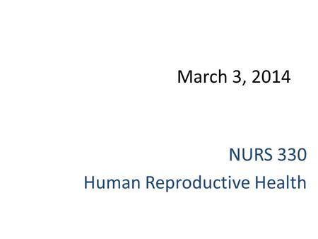 March 3, 2014 NURS 330 Human Reproductive Health.