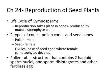 Ch 24- Reproduction of Seed Plants Life Cycle of Gymnosperms – Reproduction takes place in cones- produced by mature sporophyte plant 2 types of cones-