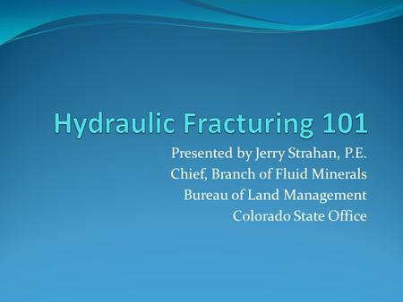 Presented by Jerry Strahan, P.E. Chief, Branch of Fluid Minerals Bureau of Land Management Colorado State Office.