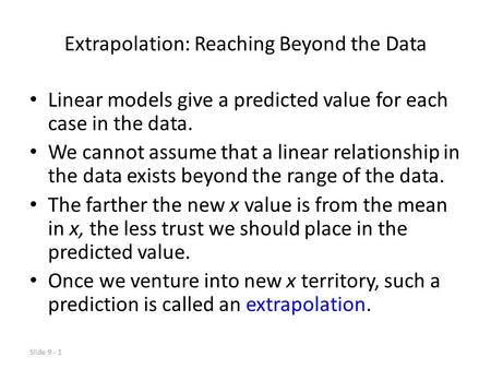 Slide 9 - 1 Extrapolation: Reaching Beyond the Data Linear models give a predicted value for each case in the data. We cannot assume that a linear relationship.