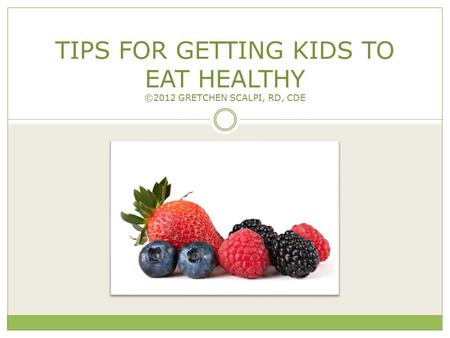 TIPS FOR GETTING KIDS TO EAT HEALTHY ©2012 GRETCHEN SCALPI, RD, CDE C o p y ri g h t 2 0 1 2 G r e t c h e n S c a l p i, R D, C D E. A ll R i g h t s.