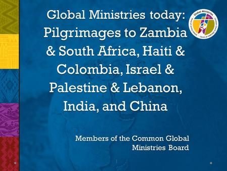 1 Global Ministries today: Pilgrimages to Zambia & South Africa, Haiti & Colombia, Israel & Palestine & Lebanon, India, and China Members of the Common.