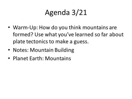 Agenda 3/21 Warm-Up: How do you think mountains are formed? Use what you've learned so far about plate tectonics to make a guess. Notes: Mountain Building.