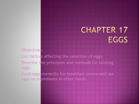 Objectives: List factors affecting the selection of eggs. Describe the principles and methods for cooking eggs. Cook eggs correctly for breakfast menus.