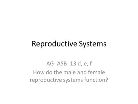 Reproductive Systems AG- ASB- 13 d, e, f How do the male and female reproductive systems function?