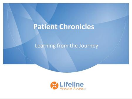 Patient Chronicles Learning from the Journey. © 2013 Lifeline Vascular Access. All rights reserved. Proprietary and confidential. Do not copy; do not.