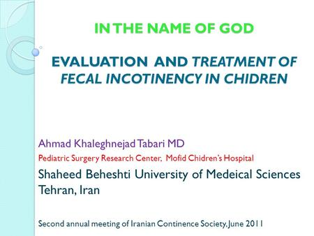 IN THE NAME OF GOD EVALUATION AND TREATMENT OF FECAL INCOTINENCY IN CHIDREN Ahmad Khaleghnejad Tabari MD Pediatric Surgery Research Center, Mofid Chidren's.