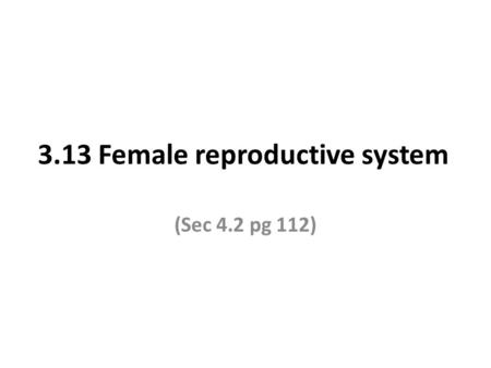 3.13 Female reproductive system (Sec 4.2 pg 112).