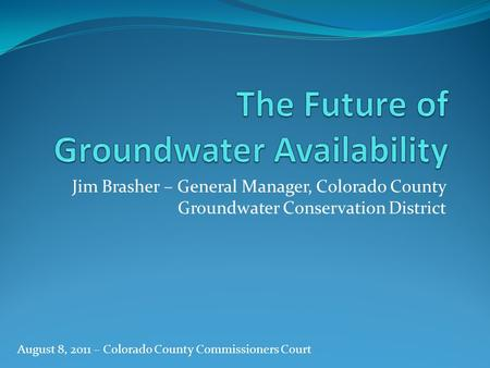 Jim Brasher – General Manager, Colorado County Groundwater Conservation District August 8, 2011 – Colorado County Commissioners Court.