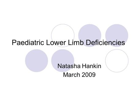 Paediatric Lower Limb Deficiencies Natasha Hankin March 2009.