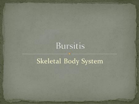 Skeletal Body System. Inflammation of the joints Bursa are small, fluid filled sacs that lubricate and relieve pressure between the bones, tendons and.