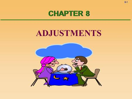 8-1 ADJUSTMENTS CHAPTER 8 8-2Adjustments ? When are adjustments finished? ! At the end of the accounting period, usually the end of a month.