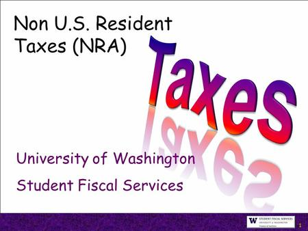 1 Non U.S. Resident Taxes (NRA) University of Washington Student Fiscal Services.