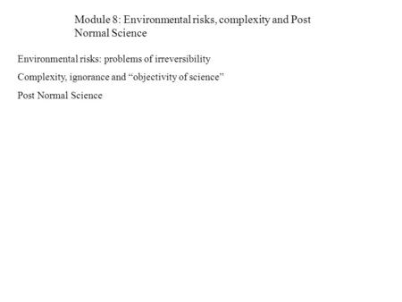 "Module 8: Environmental risks, complexity and Post Normal Science Environmental risks: problems of irreversibility Complexity, ignorance and ""objectivity."
