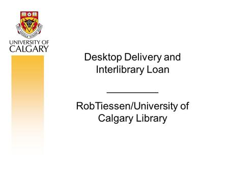 Desktop Delivery and Interlibrary Loan _________ RobTiessen/University of Calgary Library.