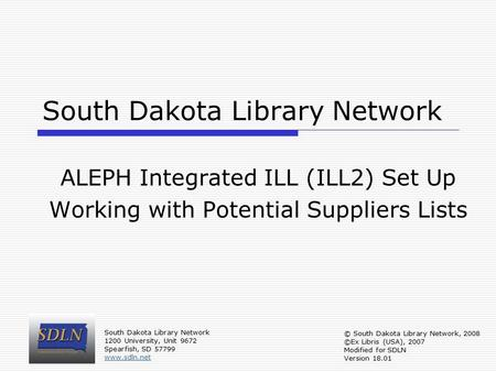 South Dakota Library Network ALEPH Integrated ILL (ILL2) Set Up Working with Potential Suppliers Lists South Dakota Library Network 1200 University, Unit.