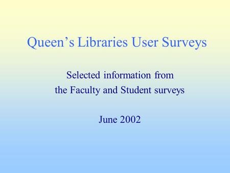 Queen's Libraries User Surveys Selected information from the Faculty and Student surveys June 2002.