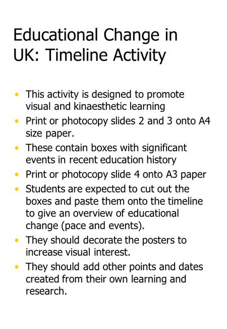 Educational Change in UK: Timeline Activity This activity is designed to promote visual and kinaesthetic learning Print or photocopy slides 2 and 3 onto.