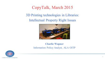 1 CopyTalk, March 2015 3D Printing technologies in Libraries: Intellectual Property Right Issues Charlie Wapner Information Policy Analyst, ALA OITP.