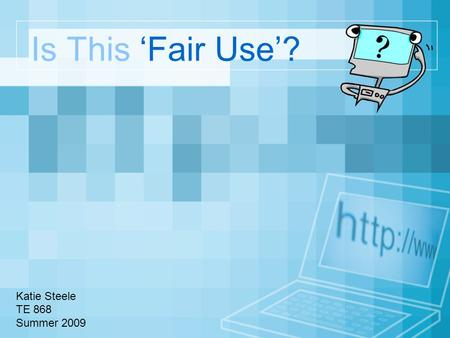 Is This 'Fair Use'? Katie Steele TE 868 Summer 2009.