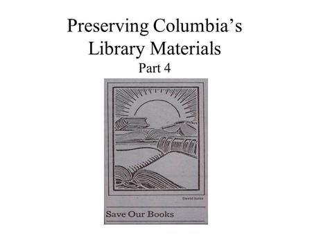 Preserving Columbia's Library Materials Part 4. What this presentation covers Part 1: Why materials deteriorate. Part 2: Shelving materials carefully.