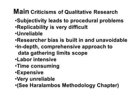 Main Criticisms of Qualitative Research Subjectivity leads to procedural problems Replicability is very difficult Unreliable Researcher bias is built in.