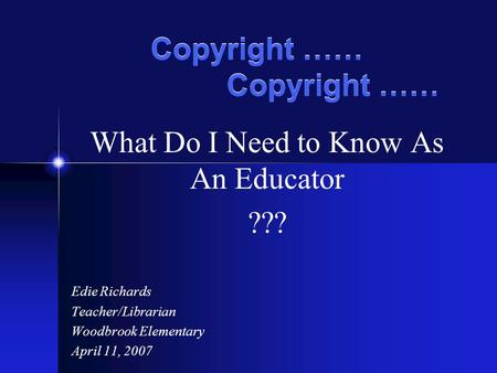 Copyright …… What Do I Need to Know As An Educator ??? Edie Richards Teacher/Librarian Woodbrook Elementary April 11, 2007.