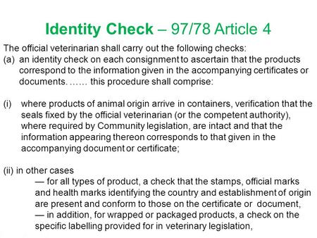 1 Identity Check – 97/78 Article 4 The official veterinarian shall carry out the following checks: (a)an identity check on each consignment to ascertain.