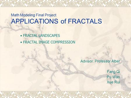 Math Modeling Final Project APPLICATIONS of FRACTALS Advisor: Professor Alber Fang Qi Pu Wan Xue Rui FRACTAL LANDSCAPES FRACTAL IMAGE COMPRESSION.