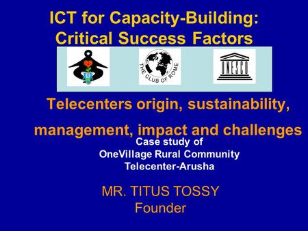 ICT for Capacity-Building: Critical Success Factors Telecenters origin, sustainability, management, impact and challenges MR. TITUS TOSSY Founder Case.