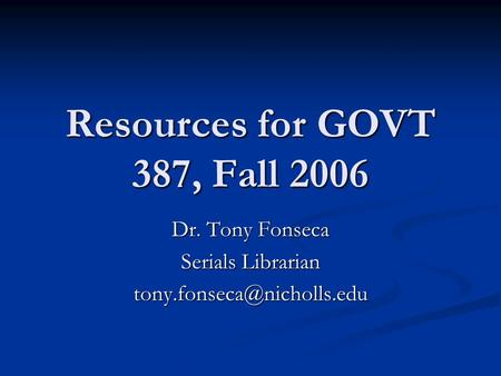 Resources for GOVT 387, Fall 2006 Dr. Tony Fonseca Serials Librarian