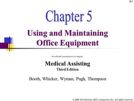 © 2009 The McGraw-Hill Companies, Inc. All rights reserved 5-1 Using and Maintaining Office Equipment PowerPoint® presentation to accompany: Medical Assisting.